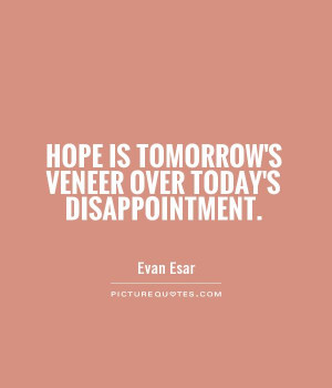 Hope Is Tomorrow's Veneer Over Today's Disappointment