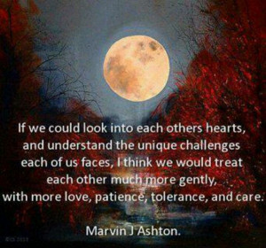 think we would treat each other much more gently with more love ...