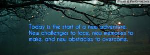 ... new adventure. New challenges to face, new memories to make, and new