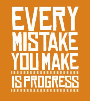 Every mistake you make is progress