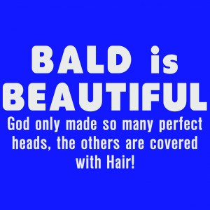 Bald Is Beautiful, God Only Made So Many Perfect Heads, The Others Are ...