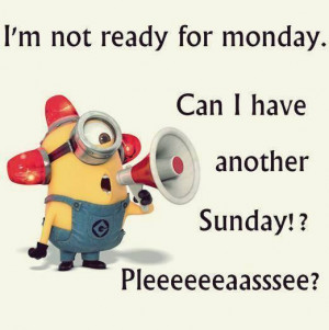 minions quotes i m not ready for monday yet minion quotes