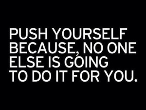 Push yourself, drive, determination