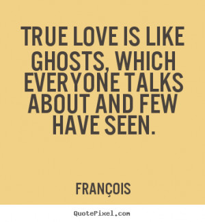 ... love is like ghosts, which everyone talks about and.. - Love sayings