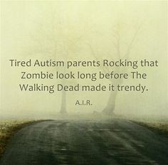 Tired Autism parents rocking the zombie look long before the walking ...