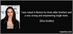 ... brothers and a very strong and empowering single mom. - Eliza Dushku