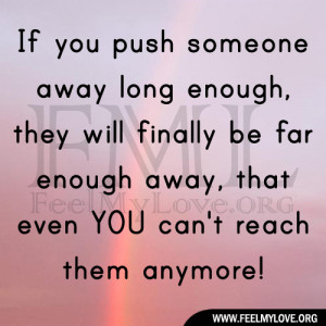 push someone away long enough, they will finally be far enough away ...