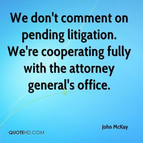 John McKay - We don't comment on pending litigation. We're cooperating ...