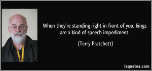 ... front of you, kings are a kind of speech impediment. - Terry Pratchett