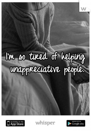so tired of helping unappreciative people.