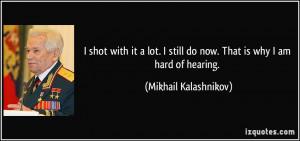 ... still do now. That is why I am hard of hearing. - Mikhail Kalashnikov