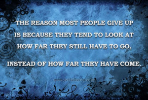 The reason most people give up is because they tend to look at how far ...