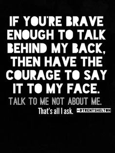 to talk behind my back, then have the courage to say it to my face ...