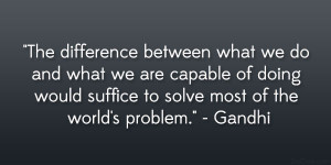 "... would suffice to solve most of the world's problem."" – Gandhi"