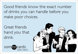 Great friends hand you that drink.....