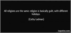 All religions are the same religion is basically guilt, with different ...