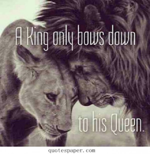 king only bows down to his queen.
