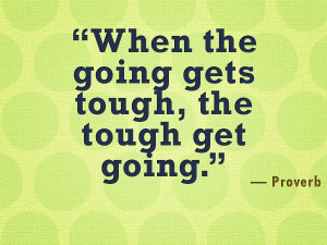 When the going gets tough, the tough get going. - Proverb