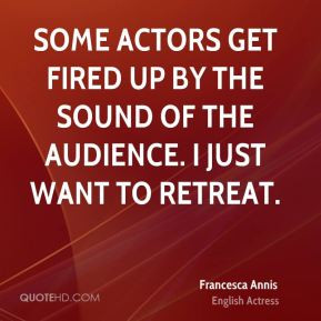 Some actors get fired up by the sound of the audience. I just want to ...