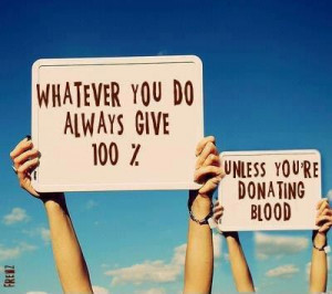 Whatever you do, always give 100%. Unless you are giving blood... Ha!