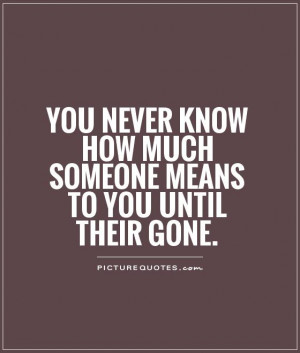 ... know how much someone means to you until their gone Picture Quote #1