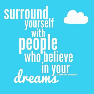 Positive Quotes : Surround yourself with people who believe in your ...