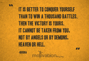 It is better to conquer yourself than to win a thousand battles. Then ...