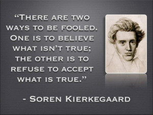 """... the other is to refuse to accept what is true."""" -Soren Kierkegaard"""