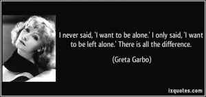 ... want to be left alone.' There is all the difference. - Greta Garbo