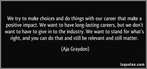 make choices and do things with our career that make a positive impact ...