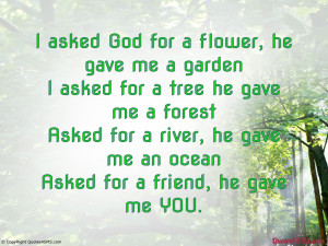 asked God for a flower, he gave me a garden...