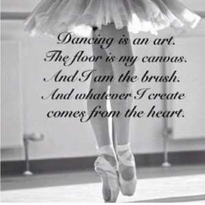 Dancing Is An Art. The Floor Is My Canvas. And I Am The Brush. And ...