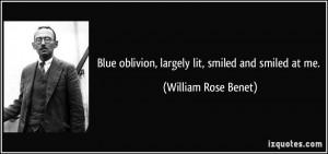 Blue oblivion, largely lit, smiled and smiled at me. - William Rose ...