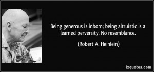 Being generous is inborn; being altruistic is a learned perversity. No ...