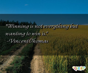 Winning is not everything but wanting to win is. -Vincent Thomas