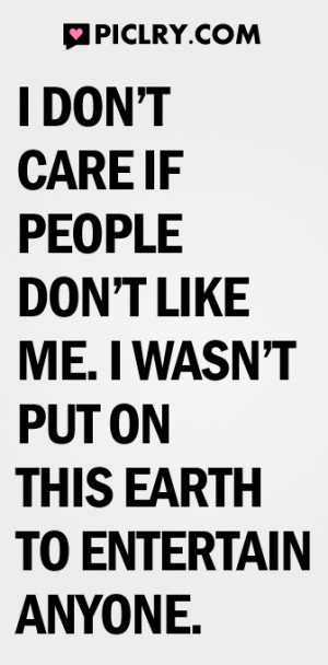 don't care if people don't like me. I wasn't put on this earth ...