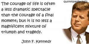 John F Kennedy - The courage of life is often a less dramatic ...