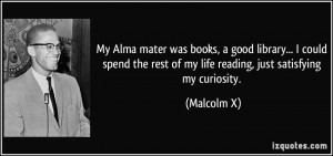 ... the rest of my life reading, just satisfying my curiosity. - Malcolm X