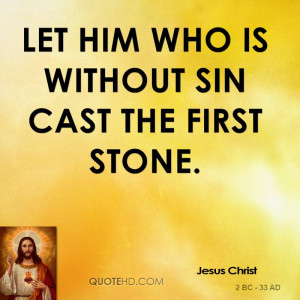 Let him who is without sin cast the first stone.