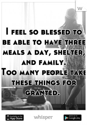 feel so blessed to be able to have three meals a day, shelter, and ...