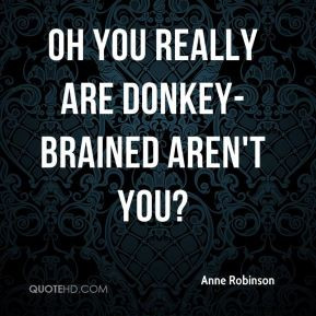 Anne Robinson - Oh you really are donkey-brained aren't you?