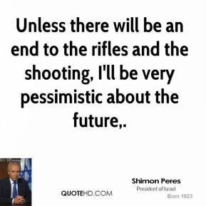 shimon-peres-quote-unless-there-will-be-an-end-to-the-rifles-and-the-s ...