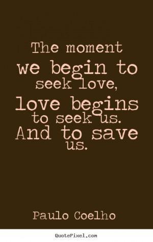 ... moment we begin to seek love, love begins to seek us... - Love quotes