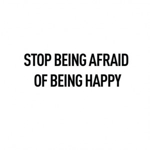 Stop being afraid of being happy