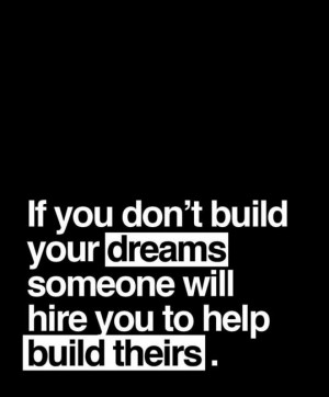 If you don't build your dream, someone will hire you to build theirs ...