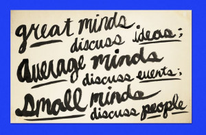 Great minds discuss ideas, average minds discuss events, small minds ...