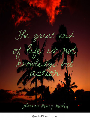 Thomas Henry Huxley photo quotes - The great end of life is not ...