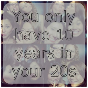 you only have 10 years in your 20s...