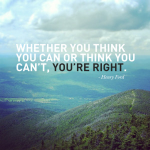 Whether you think you can or can't you're right.