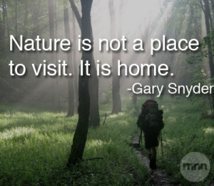Nature is not a place to visit... It is home. ~ Gary Snyder